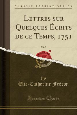Lettres sur Quelques Écrits de ce Temps, 1751, Vol. 5 (Classic Reprint)