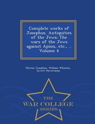 Complete Works of Josephus. Antiquities of the Jews; The Wars of the Jews Against Apion, Etc., .. Volume 4 - War College Series