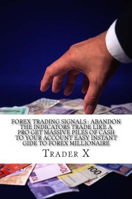 Forex Trading Signals Abandon the Indicators Trade Like a Pro Get Massive Piles of Cash to Your Account Easy Instant Gide to Forex Millionaire