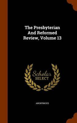 The Presbyterian and Reformed Review, Volume 13