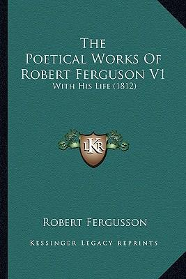 The Poetical Works of Robert Ferguson V1 the Poetical Works of Robert Ferguson V1