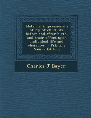Maternal Impressions; A Study of Child Life Before and After Birth, and Their Effect Upon Individual Life and Character - Primary Source Edition