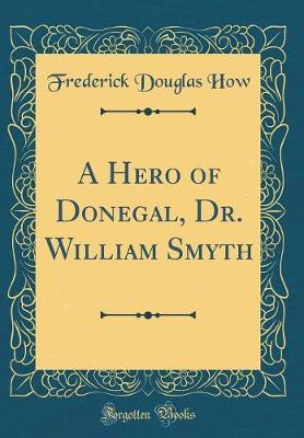 A Hero of Donegal, Dr. William Smyth (Classic Reprint)