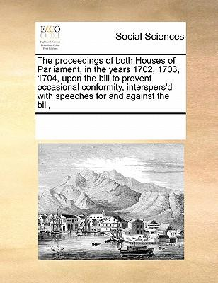 The Proceedings of Both Houses of Parliament, in the Years 1702, 1703, 1704, Upon the Bill to Prevent Occasional Conformity, Interspers'd with Speeches for and Against the Bill,