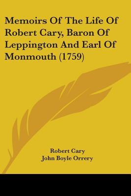 Memoirs Of The Life Of Robert Cary, Baron Of Leppington And Earl Of Monmouth