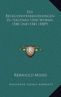 Die Religionsverhandlungen Zu Hagenau Und Worms, 1540 Und 15die Religionsverhandlungen Zu Hagenau Und Worms, 1540 Und 1541 (1889) 41 (1889)
