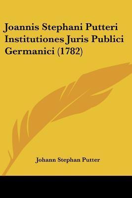 Joannis Stephani Putteri Institutiones Juris Publici Germanici (1782)