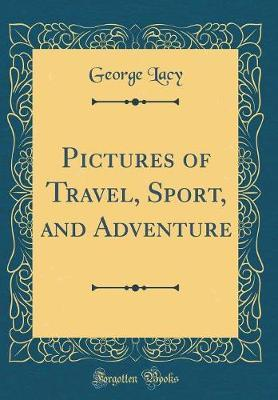 Pictures of Travel, Sport, and Adventure (Classic Reprint)