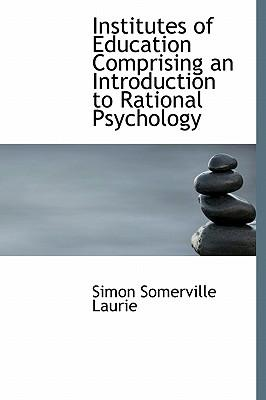 Institutes of Education Comprising an Introduction to Rational Psychology