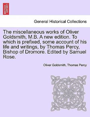 The miscellaneous works of Oliver Goldsmith, M.B. A new edition. To which is prefixed, some account of his life and writings, by Thomas Percy, Bishop of Dromore. Edited by Samuel Rose.