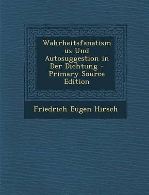 Wahrheitsfanatismus Und Autosuggestion in Der Dichtung - Primary Source Edition