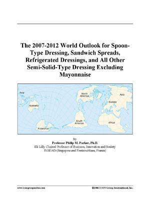 The 2007-2012 World Outlook for Spoon-Type Dressing, Sandwich Spreads, Refrigerated Dressings, and All Other Semi-Solid-Type Dressing Excluding Mayonnaise