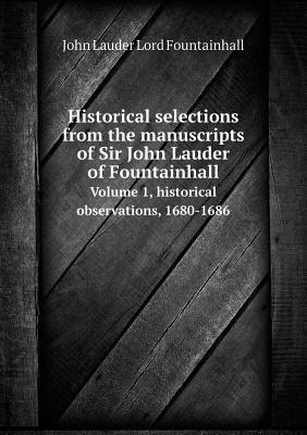 Historical Selections from the Manuscripts of Sir John Lauder of Fountainhall Volume 1, Historical Observations, 1680-1686