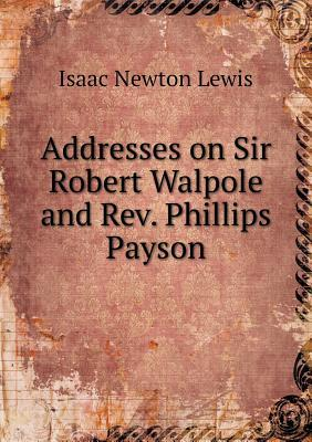 Addresses on Sir Robert Walpole and REV. Phillips Payson