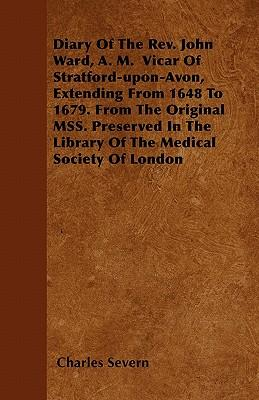 Diary Of The Rev. John Ward, A. M.  Vicar Of Stratford-upon-Avon, Extending From 1648 To 1679. From The Original MSS. Preserved In The Library Of The Medical Society Of London