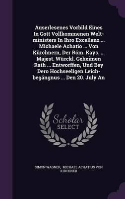 Auserlesenes Vorbild Eines in Gott Vollkommenen Welt-Ministers in Ihro Excellenz ... Michaele Achatio ... Von Kurchnern, Der ROM. Kays. ... Majest. ... Leich-Begangnus ... Den 20. July an