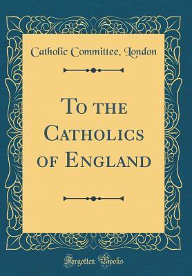 To the Catholics of England (Classic Reprint)