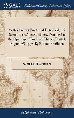 Methodism Set Forth and Defended, in a Sermon, on Acts XXVIII. 22. Preached at the Opening of Portland-Chapel, Bristol, August 26, 1792. by Samuel Bradburn