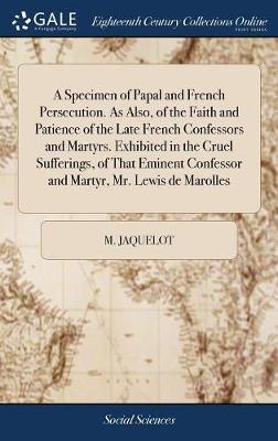 A Specimen of Papal and French Persecution. as Also, of the Faith and Patience of the Late French Confessors and Martyrs. Exhibited in the Cruel ... Confessor and Martyr, Mr. Lewis de Marolles