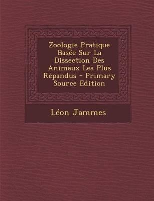 Zoologie Pratique Basee Sur La Dissection Des Animaux Les Plus Repandus - Primary Source Edition