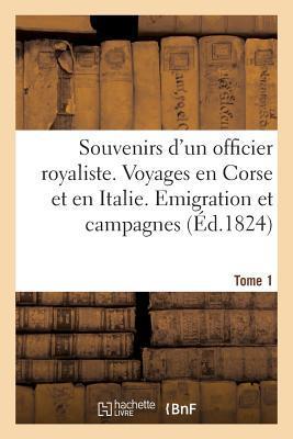 Souvenirs d'un Officier Royaliste. Voyages en Corse et en Italie. Emigration, Campagnes. Tome 1