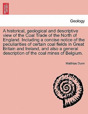 A Historical, Geological and Descriptive View of the Coal Trade of the North of England. Including a Concise Notice of the Peculiarities of Certain ... Description of the Coal Mines of Belgium.