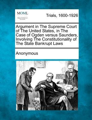 Argument in the Supreme Court of the United States, in the Case of Ogden Versus Saunders, Involving the Constitutionality of the State Bankrupt Laws