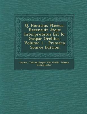 Q. Horatius Flaccus. Recensuit Atque Interpretatus Est IO. Gaspar Orellius, Volume 1