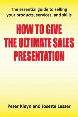 How to Give the Ultimate Sales Presentation - The Essential Guide to Selling Your Products, Services and Skills
