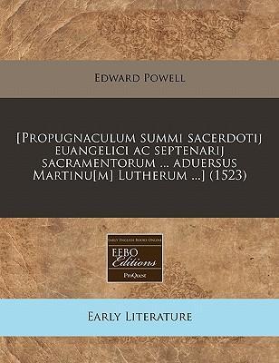 [Propugnaculum Summi Sacerdotij Euangelici AC Septenarij Sacramentorum Aduersus Martinu[m] Lutherum .] (1523)