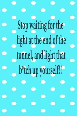 Stop waiting for the light at the end of the tunnel