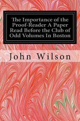 The Importance of the Proof-reader a Paper Read Before the Club of Odd Volumes in Boston