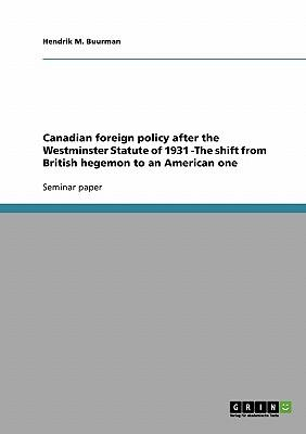 Canadian foreign policy after the Westminster Statute of 1931 -The shift from British hegemon to an American one