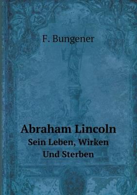 Abraham Lincoln Sein Leben, Wirken Und Sterben