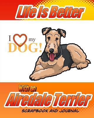 Life Is Better With an Airedale Terrier Scrapbook and Journal