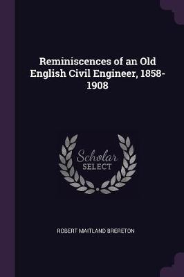 Reminiscences of an Old English Civil Engineer, 1858-1908