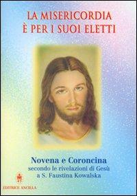 La misericordia è per i suoi eletti. Novena e coroncina secondo le rivelazioni di Gesù a santa Faustina Kowalska