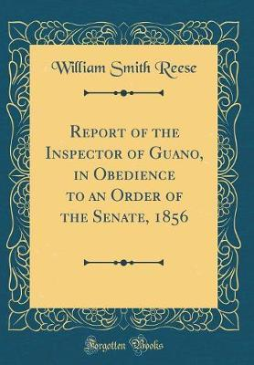 Report of the Inspector of Guano, in Obedience to an Order of the Senate, 1856 (Classic Reprint)