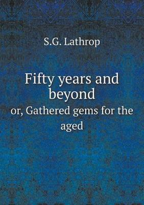 Fifty Years and Beyond Or, Gathered Gems for the Aged