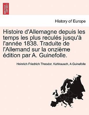 Histoire d'Allemagne depuis les temps les plus reculés jusqu'à l'année 1838. Traduite de l'Allemand sur la onzième édition par A. Guinefolle