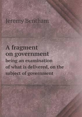 A Fragment on Government Being an Examination of What Is Delivered, on the Subject of Government