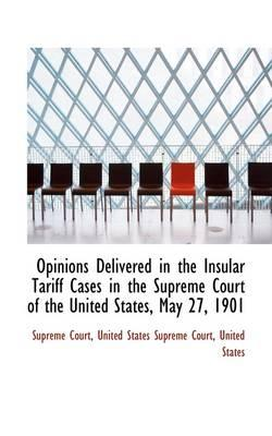 Opinions Delivered in the Insular Tariff Cases in the Supreme Court of the United States, May 27, 1901