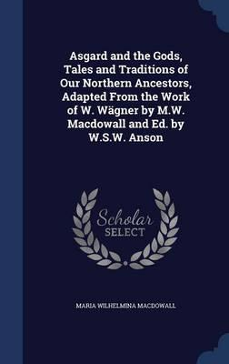 Asgard and the Gods, Tales and Traditions of Our Northern Ancestors, Adapted from the Work of W. Wagner by M.W. Macdowall and Ed. by W.S.W. Anson