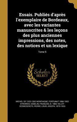 Essais. Publies D'Apres L'Exemplaire de Bordeaux, Avec Les Variantes Manuscrites & Les Lecons Des Plus Anciennes Impressions, Des Notes, Des Notices E