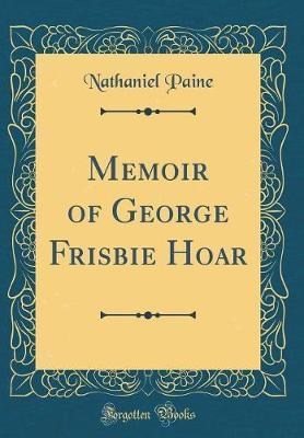 Memoir of George Frisbie Hoar (Classic Reprint)