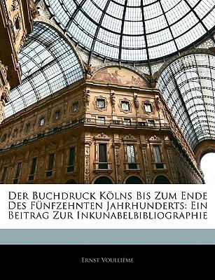 Publikationen der gesellschaft fuer Rheinische Geschichtskunde. Der Buchdruck Kölns bis zum Ende des fünfzehnten Jahrhunderts