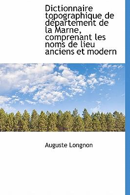 Dictionnaire Topographique de D Partement de La Marne, Comprenant Les Noms de Lieu Anciens Et Modern