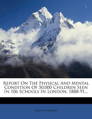 Report on the Physical and Mental Condition of 50,000 Children Seen in 106 Schools in London, 1888-91...
