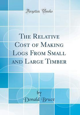 The Relative Cost of Making Logs From Small and Large Timber (Classic Reprint)