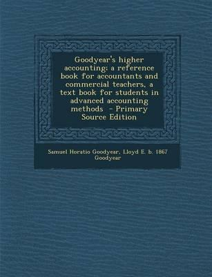 Goodyear's Higher Accounting; A Reference Book for Accountants and Commercial Teachers, a Text Book for Students in Advanced Accounting Methods - Primary Source Edition